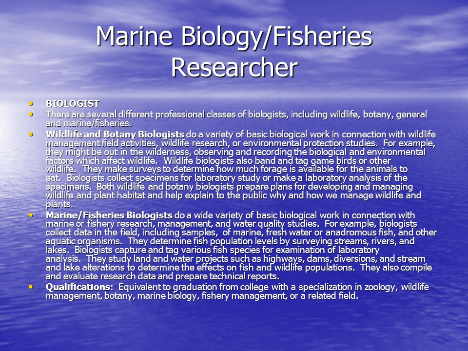 BIOLOGIST BIOLOGIST There are several different professional classes of biologists, including wildlife, botany, general and marine/fisheries. There ar