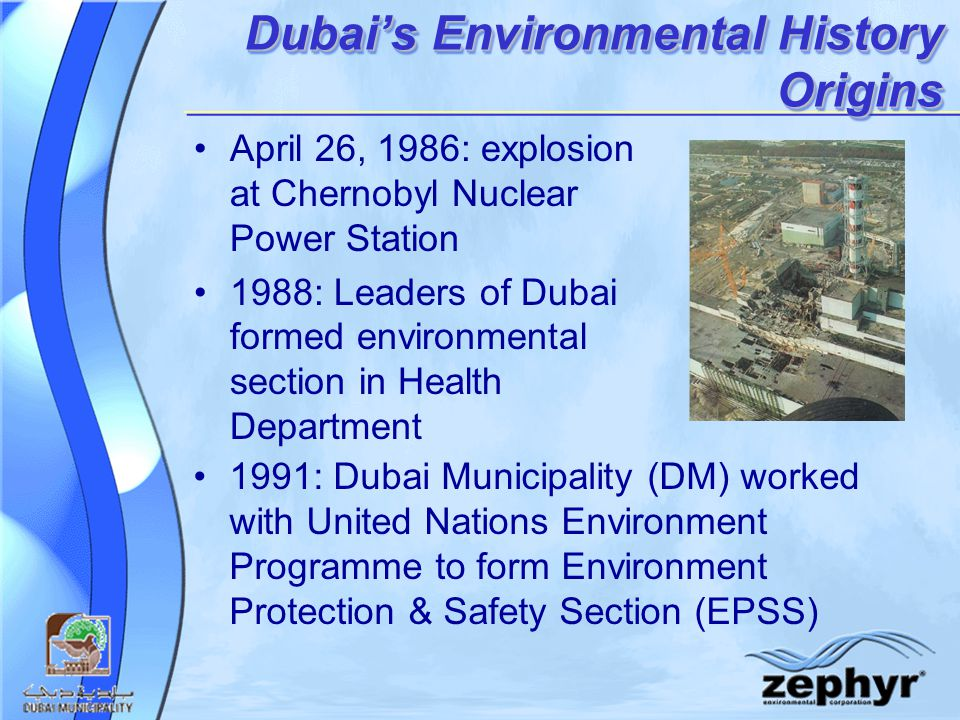 Dubai's Environmental History Origins April 26, 1986: explosion at Chernobyl Nuclear Power Station 1988: Leaders of Dubai formed environmental section in Health Department 1991: Dubai Municipality (DM) worked with United Nations Environment Programme to form Environment Protection & Safety Section (EPSS)