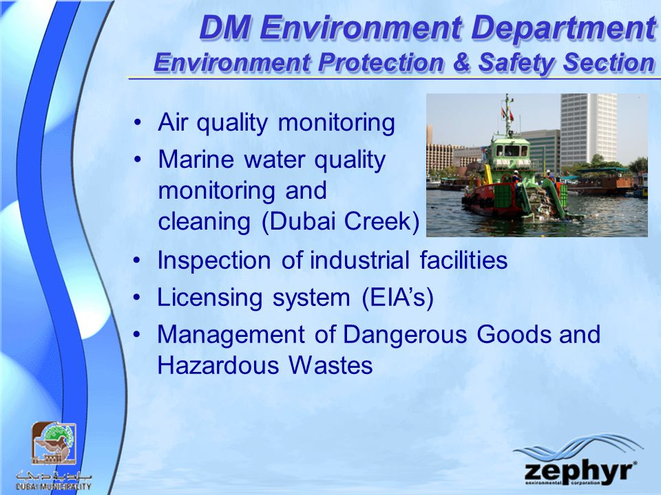 DM Environment Department Environment Protection & Safety Section Air quality monitoring Marine water quality monitoring and cleaning (Dubai Creek) Inspection of industrial facilities Licensing system (EIA's) Management of Dangerous Goods and Hazardous Wastes