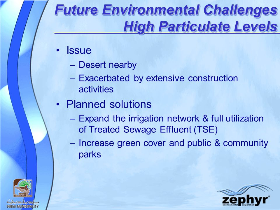 Future Environmental Challenges High Particulate Levels Issue –Desert nearby –Exacerbated by extensive construction activities Planned solutions –Expand the irrigation network & full utilization of Treated Sewage Effluent (TSE) –Increase green cover and public & community parks