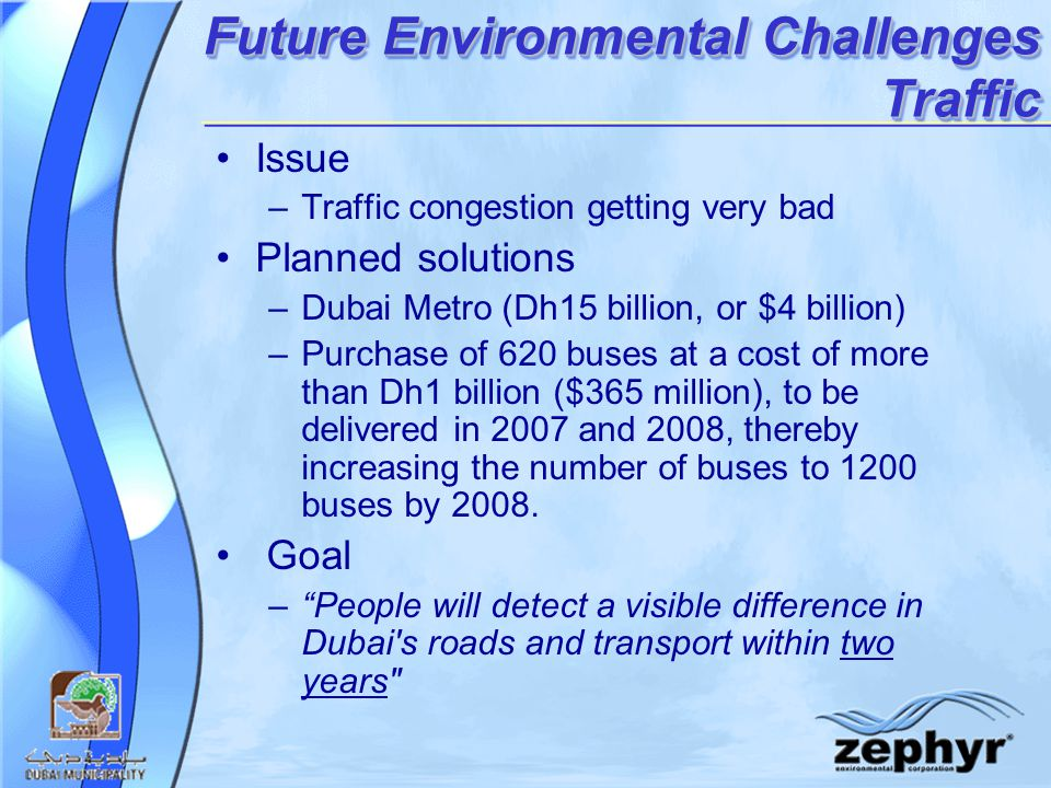 Future Environmental Challenges Traffic Issue –Traffic congestion getting very bad Planned solutions –Dubai Metro (Dh15 billion, or $4 billion) –Purchase of 620 buses at a cost of more than Dh1 billion ($365 million), to be delivered in 2007 and 2008, thereby increasing the number of buses to 1200 buses by 2008.