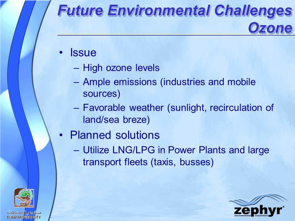 Future Environmental Challenges Ozone Issue –High ozone levels –Ample emissions (industries and mobile sources) –Favorable weather (sunlight, recirculation of land/sea breze) Planned solutions –Utilize LNG/LPG in Power Plants and large transport fleets (taxis, busses)