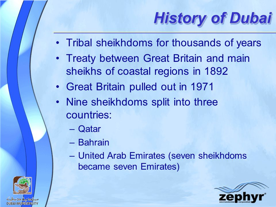 History of Dubai Tribal sheikhdoms for thousands of years Treaty between Great Britain and main sheikhs of coastal regions in 1892 Great Britain pulled out in 1971 Nine sheikhdoms split into three countries: –Qatar –Bahrain –United Arab Emirates (seven sheikhdoms became seven Emirates)