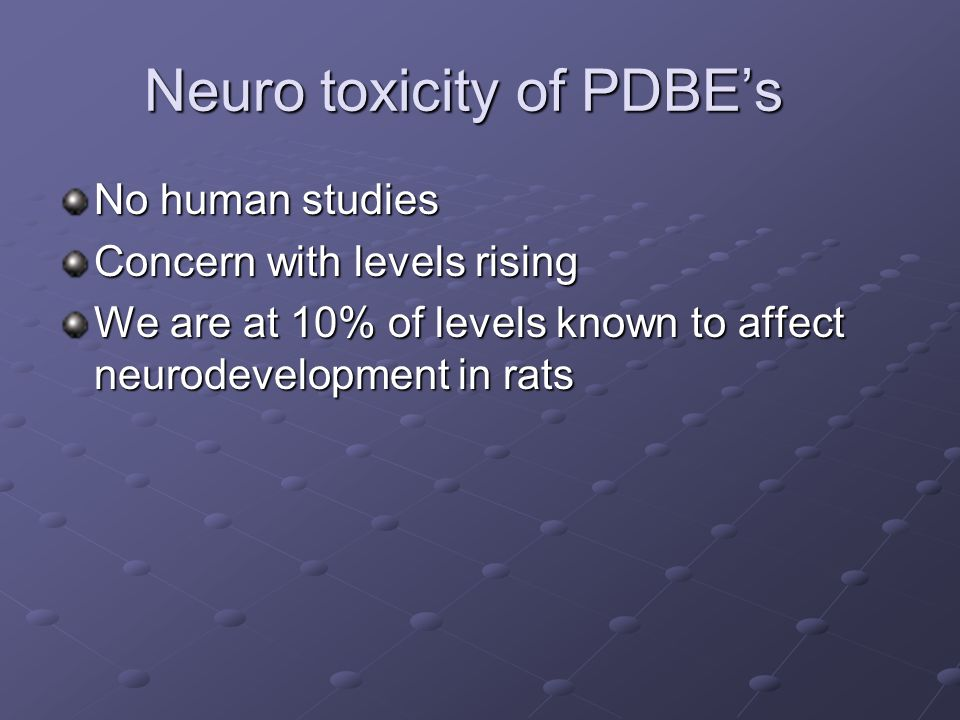 Neuro toxicity of PDBE's No human studies Concern with levels rising We are at 10% of levels known to affect neurodevelopment in rats