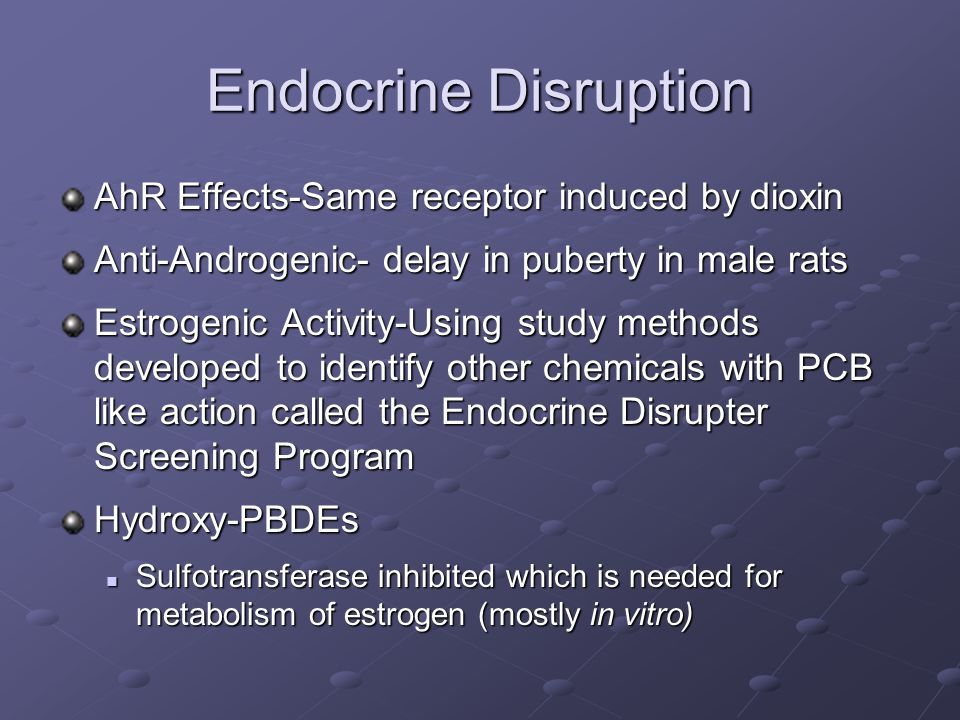 Endocrine Disruption AhR Effects-Same receptor induced by dioxin Anti-Androgenic- delay in puberty in male rats Estrogenic Activity-Using study methods developed to identify other chemicals with PCB like action called the Endocrine Disrupter Screening Program Hydroxy-PBDEs Sulfotransferase inhibited which is needed for metabolism of estrogen (mostly in vitro) Sulfotransferase inhibited which is needed for metabolism of estrogen (mostly in vitro)