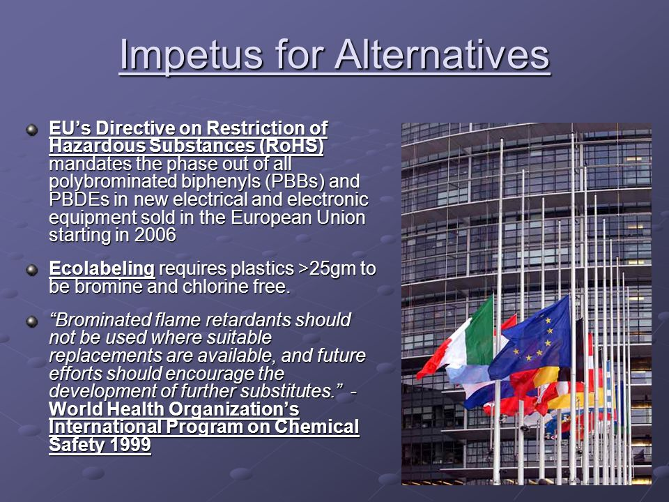 Impetus for Alternatives EU's Directive on Restriction of Hazardous Substances (RoHS) mandates the phase out of all polybrominated biphenyls (PBBs) and PBDEs in new electrical and electronic equipment sold in the European Union starting in 2006 Ecolabeling requires plastics >25gm to be bromine and chlorine free.
