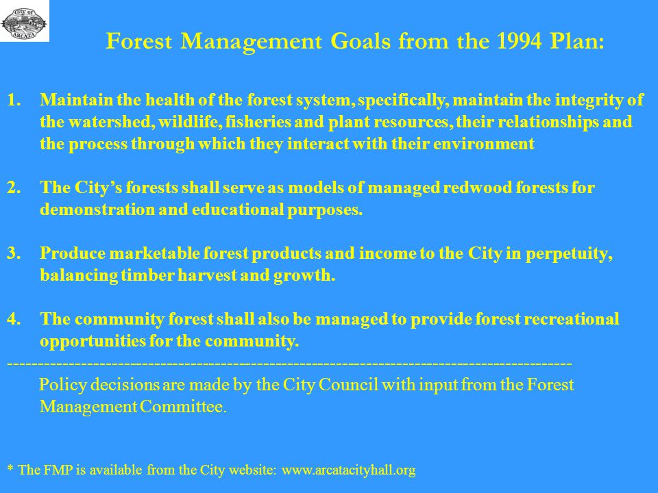 Forest Management Goals from the 1994 Plan: 1.Maintain the health of the forest system, specifically, maintain the integrity of the watershed, wildlife, fisheries and plant resources, their relationships and the process through which they interact with their environment 2.The City's forests shall serve as models of managed redwood forests for demonstration and educational purposes.