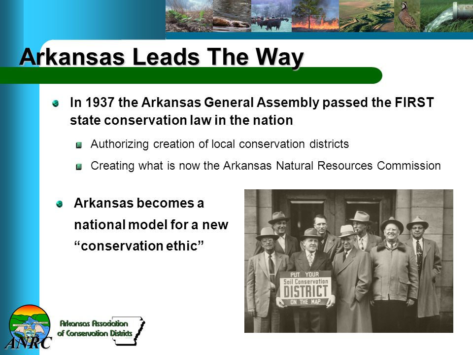 ANRC Arkansas Leads The Way In 1937 the Arkansas General Assembly passed the FIRST state conservation law in the nation Authorizing creation of local conservation districts Creating what is now the Arkansas Natural Resources Commission Arkansas becomes a national model for a new conservation ethic