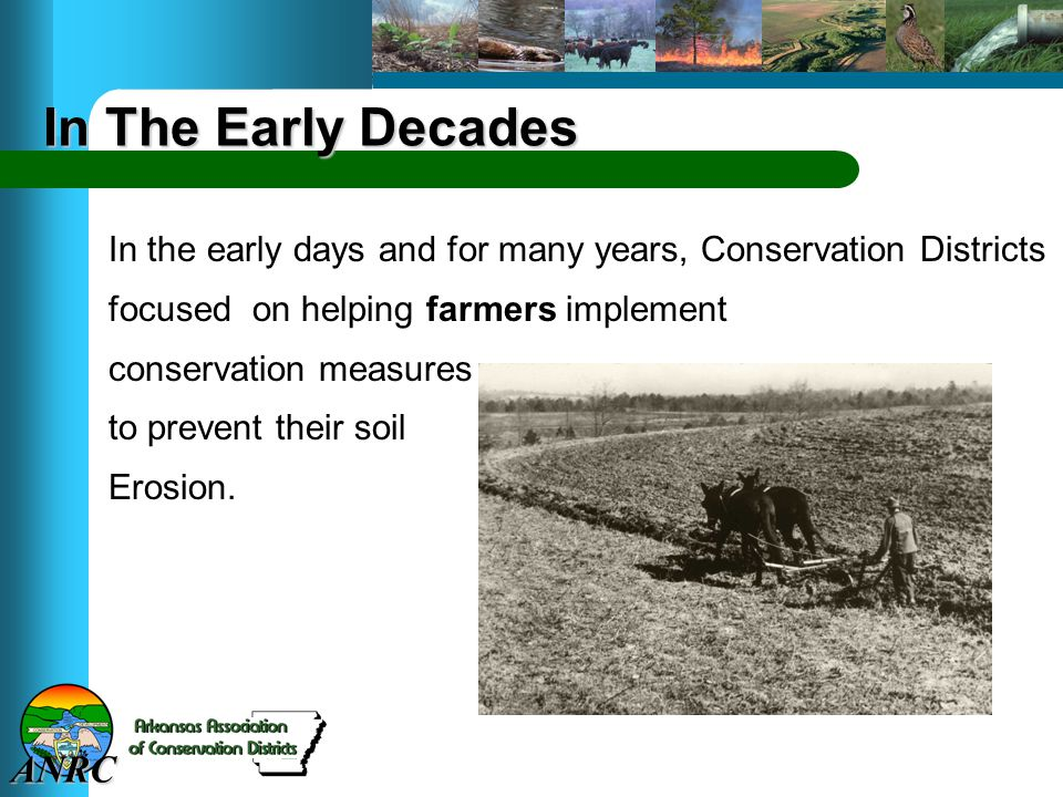 ANRC In The Early Decades In the early days and for many years, Conservation Districts focused on helping farmers implement conservation measures to p