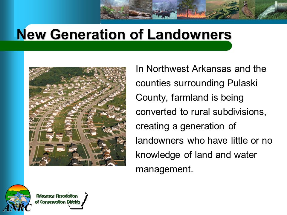 ANRC New Generation of Landowners In Northwest Arkansas and the counties surrounding Pulaski County, farmland is being converted to rural subdivisions, creating a generation of landowners who have little or no knowledge of land and water management.