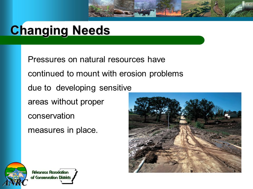 ANRC Changing Needs Pressures on natural resources have continued to mount with erosion problems due to developing sensitive areas without proper conservation measures in place.