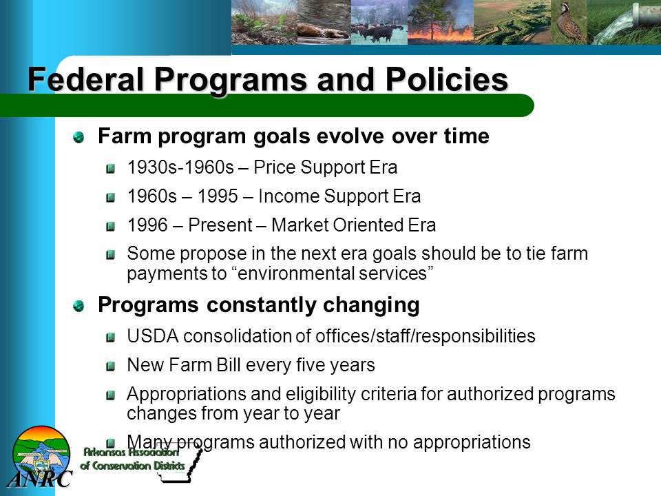 ANRC Federal Programs and Policies Farm program goals evolve over time 1930s-1960s – Price Support Era 1960s – 1995 – Income Support Era 1996 – Present – Market Oriented Era Some propose in the next era goals should be to tie farm payments to environmental services Programs constantly changing USDA consolidation of offices/staff/responsibilities New Farm Bill every five years Appropriations and eligibility criteria for authorized programs changes from year to year Many programs authorized with no appropriations