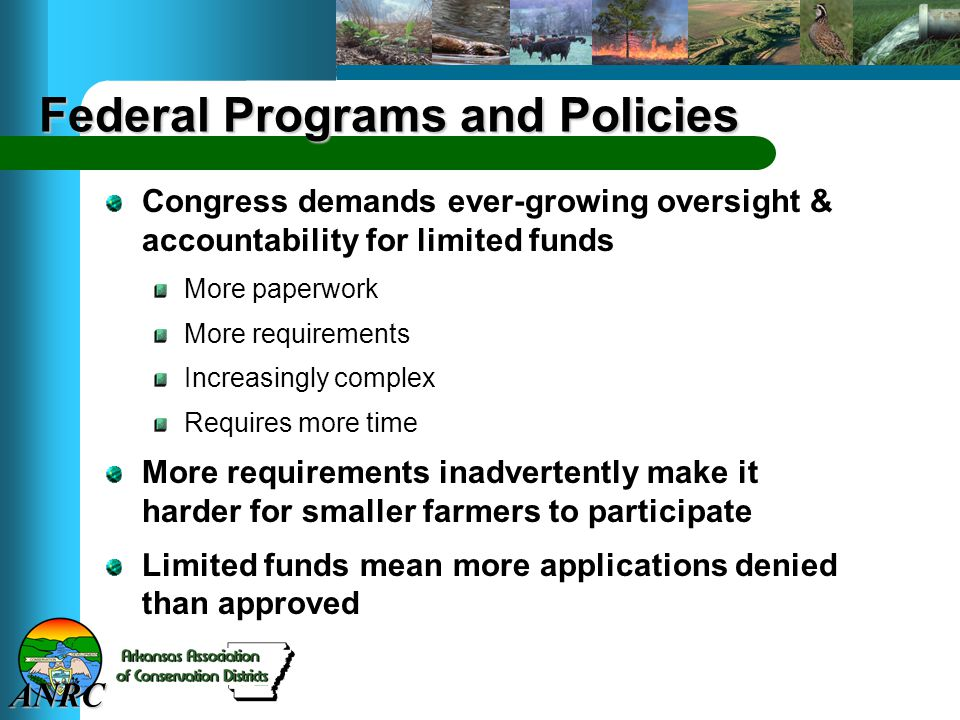 ANRC Federal Programs and Policies Congress demands ever-growing oversight & accountability for limited funds More paperwork More requirements Increasingly complex Requires more time More requirements inadvertently make it harder for smaller farmers to participate Limited funds mean more applications denied than approved