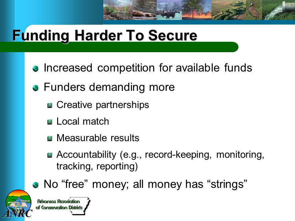 ANRC Funding Harder To Secure Increased competition for available funds Funders demanding more Creative partnerships Local match Measurable results Accountability (e.g., record-keeping, monitoring, tracking, reporting) No free money; all money has strings