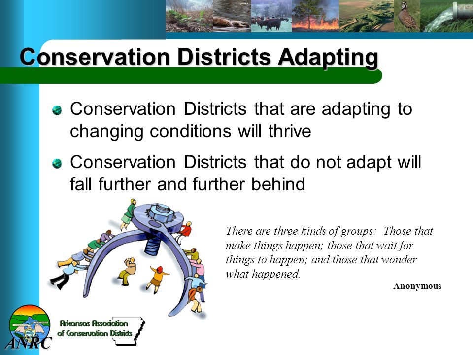 ANRC Conservation Districts Adapting Conservation Districts that are adapting to changing conditions will thrive Conservation Districts that do not ad