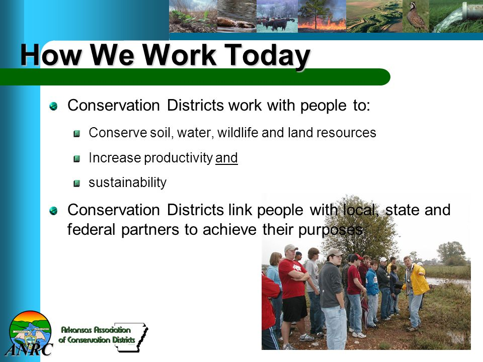 ANRC How We Work Today Conservation Districts work with people to: Conserve soil, water, wildlife and land resources Increase productivity and sustainability Conservation Districts link people with local, state and federal partners to achieve their purposes