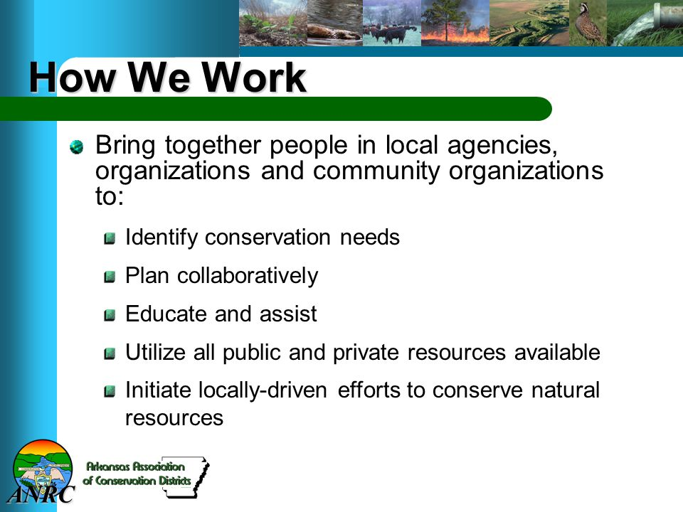 ANRC How We Work Bring together people in local agencies, organizations and community organizations to: Identify conservation needs Plan collaboratively Educate and assist Utilize all public and private resources available Initiate locally-driven efforts to conserve natural resources