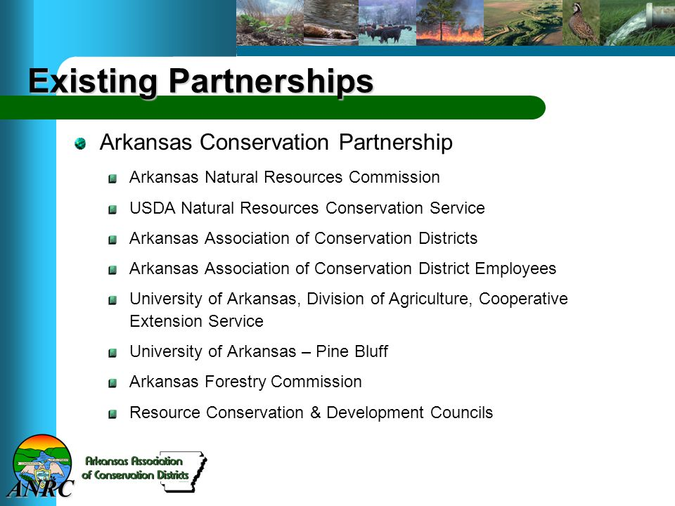 ANRC Existing Partnerships Arkansas Conservation Partnership Arkansas Natural Resources Commission USDA Natural Resources Conservation Service Arkansas Association of Conservation Districts Arkansas Association of Conservation District Employees University of Arkansas, Division of Agriculture, Cooperative Extension Service University of Arkansas – Pine Bluff Arkansas Forestry Commission Resource Conservation & Development Councils