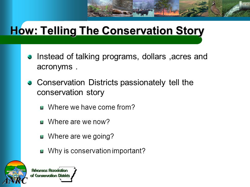 ANRC How: Telling The Conservation Story Instead of talking programs, dollars,acres and acronyms. Conservation Districts passionately tell the conserv