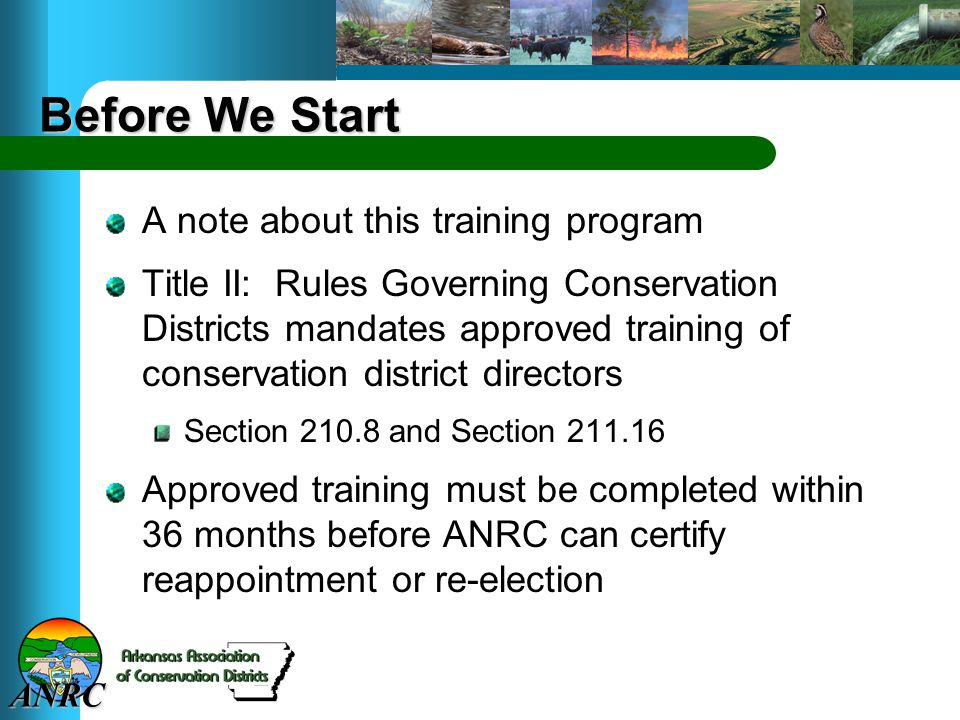 ANRC Before We Start A note about this training program Title II: Rules Governing Conservation Districts mandates approved training of conservation di