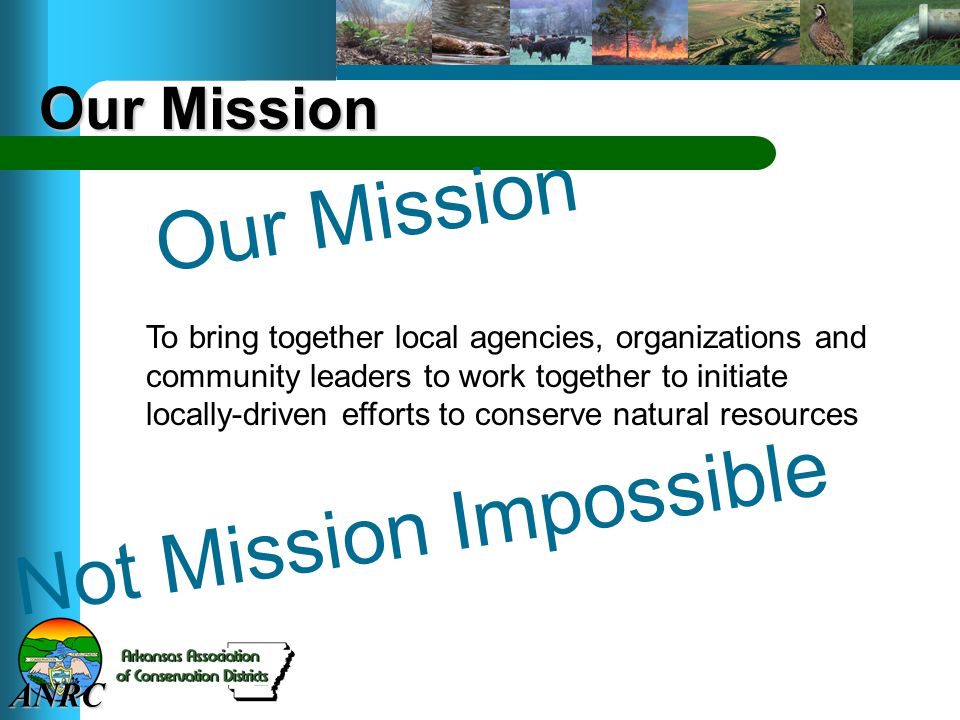 ANRC Not Mission Impossible Our Mission To bring together local agencies, organizations and community leaders to work together to initiate locally-driven efforts to conserve natural resources Our Mission