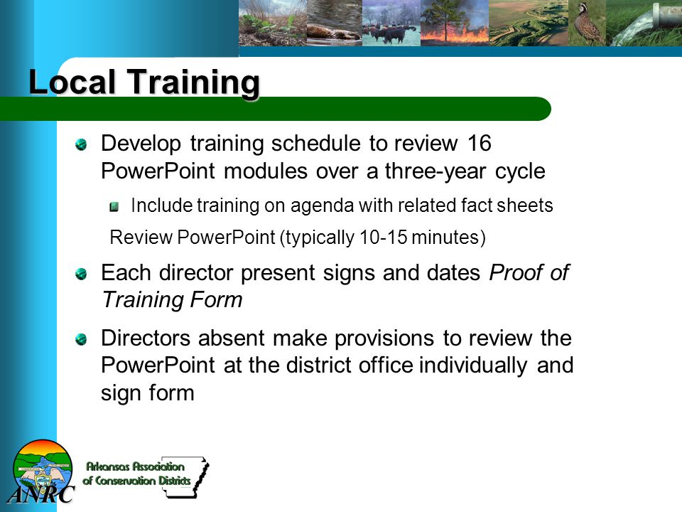 ANRC Local Training Develop training schedule to review 16 PowerPoint modules over a three-year cycle Include training on agenda with related fact sheets Review PowerPoint (typically 10-15 minutes) Each director present signs and dates Proof of Training Form Directors absent make provisions to review the PowerPoint at the district office individually and sign form