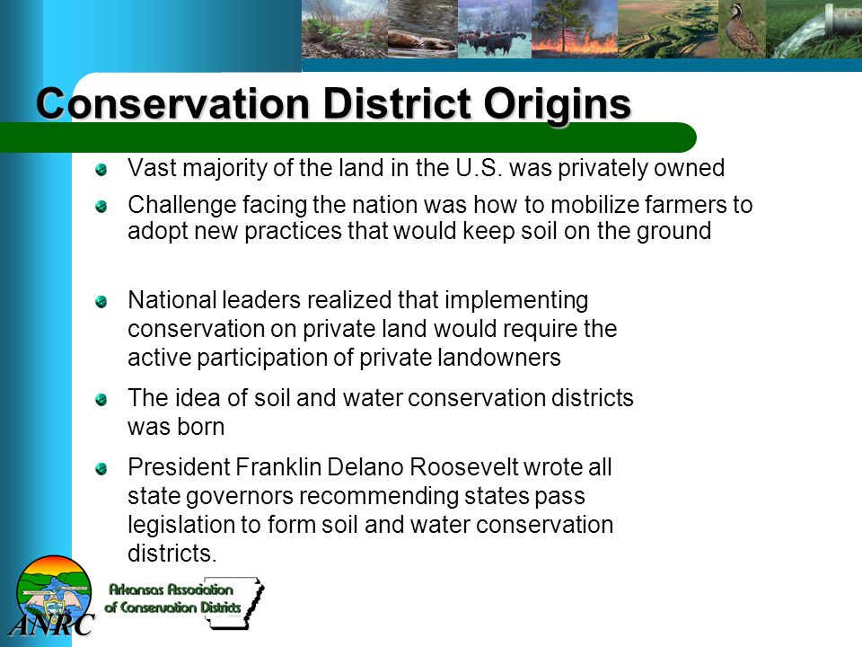 ANRC Conservation District Origins National leaders realized that implementing conservation on private land would require the active participation of private landowners The idea of soil and water conservation districts was born President Franklin Delano Roosevelt wrote all state governors recommending states pass legislation to form soil and water conservation districts.