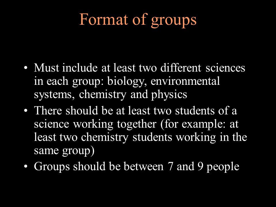 Format of groups Must include at least two different sciences in each group: biology, environmental systems, chemistry and physics There should be at least two students of a science working together (for example: at least two chemistry students working in the same group) Groups should be between 7 and 9 people