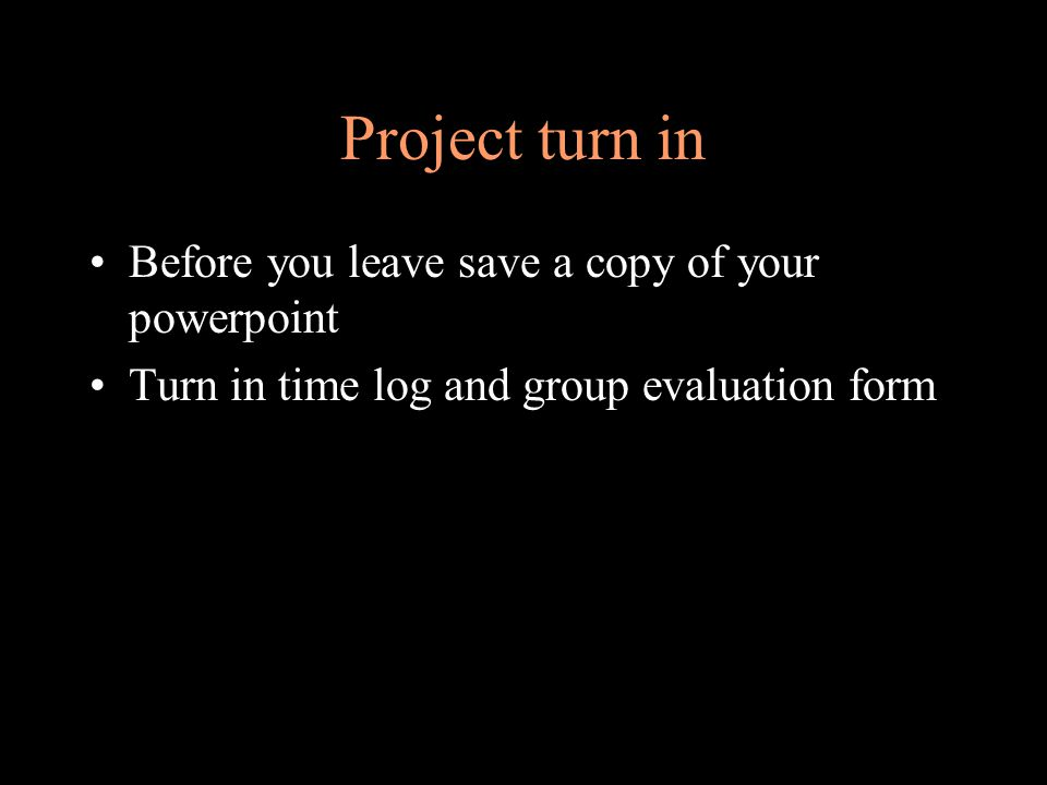 Project turn in Before you leave save a copy of your powerpoint Turn in time log and group evaluation form