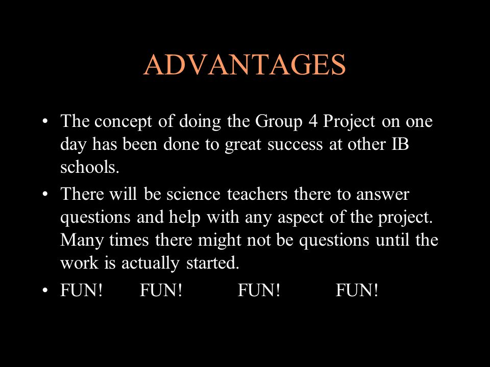 ADVANTAGES The concept of doing the Group 4 Project on one day has been done to great success at other IB schools.