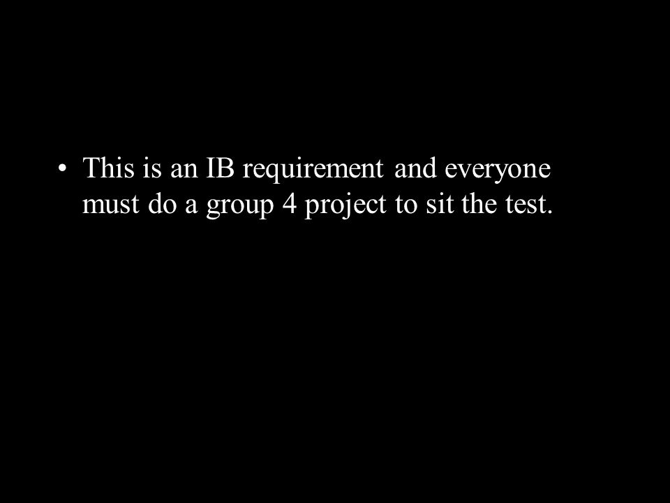 This is an IB requirement and everyone must do a group 4 project to sit the test.