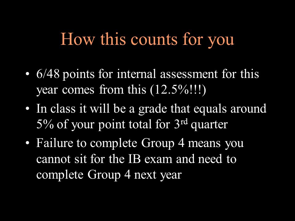 How this counts for you 6/48 points for internal assessment for this year comes from this (12.5%!!!) In class it will be a grade that equals around 5% of your point total for 3 rd quarter Failure to complete Group 4 means you cannot sit for the IB exam and need to complete Group 4 next year