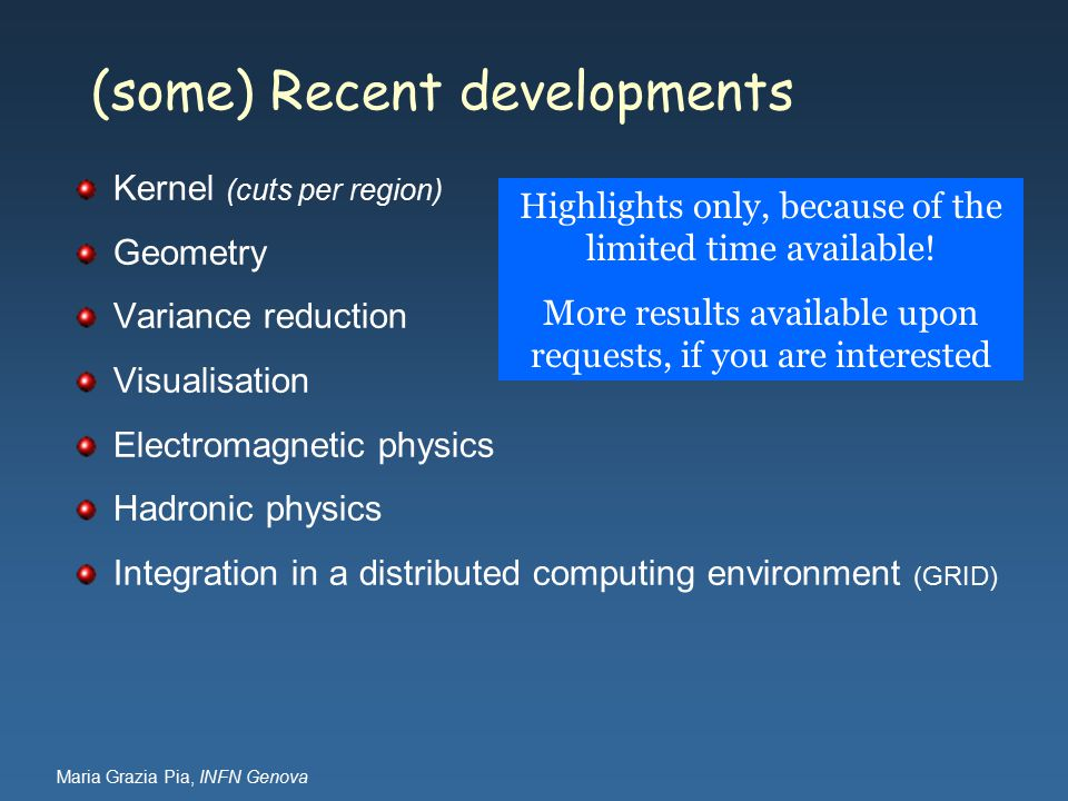 Maria Grazia Pia, INFN Genova (some) Recent developments Kernel (cuts per region) Geometry Variance reduction Visualisation Electromagnetic physics Hadronic physics Integration in a distributed computing environment (GRID) Highlights only, because of the limited time available.
