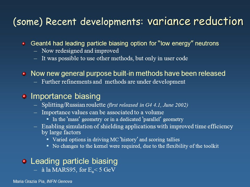 Maria Grazia Pia, INFN Genova variance reduction (some) Recent developments: variance reduction Geant4 had leading particle biasing option for low energy neutrons –Now redesigned and improved –It was possible to use other methods, but only in user code Now new general purpose built-in methods have been released –Further refinements and methods are under development Importance biasing –Splitting/Russian roulette (first released in G4 4.1, June 2002) –Importance values can be associated to a volume  In the ' mass ' geometry or in a dedicated ' parallel ' geometry –Enabling simulation of shielding applications with improved time efficiency by large factors  Varied options in driving MC ' history ' and scoring tallies  No changes to the kernel were required, due to the flexibility of the toolkit Leading particle biasing –à la MARS95, for E n < 5 GeV