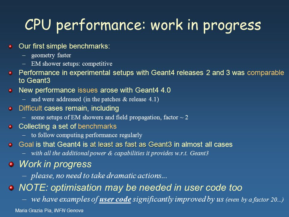 Maria Grazia Pia, INFN Genova CPU performance: work in progress Our first simple benchmarks: –geometry faster –EM shower setups: competitive Performance in experimental setups with Geant4 releases 2 and 3 was comparable to Geant3 New performance issues arose with Geant4 4.0 –and were addressed (in the patches & release 4.1) Difficult cases remain, including –some setups of EM showers and field propagation, factor ~ 2 Collecting a set of benchmarks –to follow computing performance regularly at least as fast as Geant3 Goal is that Geant4 is at least as fast as Geant3 in almost all cases –with all the additional power & capabilities it provides w.r.t.