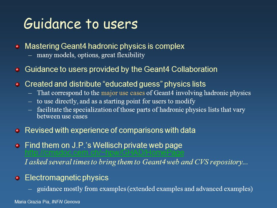 Maria Grazia Pia, INFN Genova Guidance to users Mastering Geant4 hadronic physics is complex –many models, options, great flexibility Guidance to users provided by the Geant4 Collaboration Created and distribute educated guess physics lists –That correspond to the major use cases of Geant4 involving hadronic physics –to use directly, and as a starting point for users to modify –facilitate the specialization of those parts of hadronic physics lists that vary between use cases Revised with experience of comparisons with data Find them on J.P.'s Wellisch private web page http://cmsdoc.cern.ch/~hpw/GHAD/HomePage http://cmsdoc.cern.ch/~hpw/GHAD/HomePage I asked several times to bring them to Geant4 web and CVS repository...