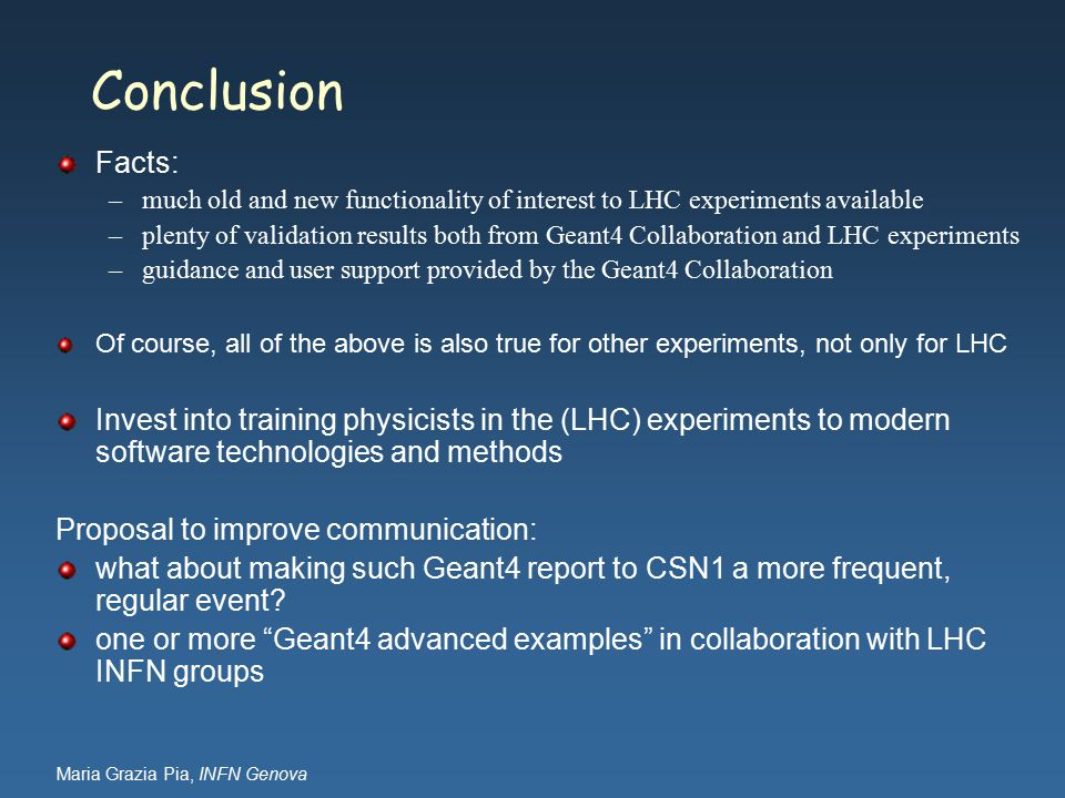 Maria Grazia Pia, INFN Genova Conclusion Facts: –much old and new functionality of interest to LHC experiments available –plenty of validation results both from Geant4 Collaboration and LHC experiments –guidance and user support provided by the Geant4 Collaboration Of course, all of the above is also true for other experiments, not only for LHC Invest into training physicists in the (LHC) experiments to modern software technologies and methods Proposal to improve communication: what about making such Geant4 report to CSN1 a more frequent, regular event.
