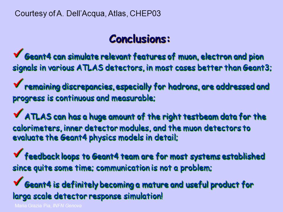 Maria Grazia Pia, INFN Genova Conclusions:Conclusions: Geant4 can simulate relevant features of muon, electron and pion signals in various ATLAS detectors, in most cases better than Geant3; Geant4 can simulate relevant features of muon, electron and pion signals in various ATLAS detectors, in most cases better than Geant3; remaining discrepancies, especially for hadrons, are addressed and progress is continuous and measurable; remaining discrepancies, especially for hadrons, are addressed and progress is continuous and measurable; ATLAS can has a huge amount of the right testbeam data for the calorimeters, inner detector modules, and the muon detectors to evaluate the Geant4 physics models in detail; ATLAS can has a huge amount of the right testbeam data for the calorimeters, inner detector modules, and the muon detectors to evaluate the Geant4 physics models in detail; feedback loops to Geant4 team are for most systems established since quite some time; communication is not a problem; feedback loops to Geant4 team are for most systems established since quite some time; communication is not a problem; Geant4 is definitely becoming a mature and useful product for larga scale detector response simulation.