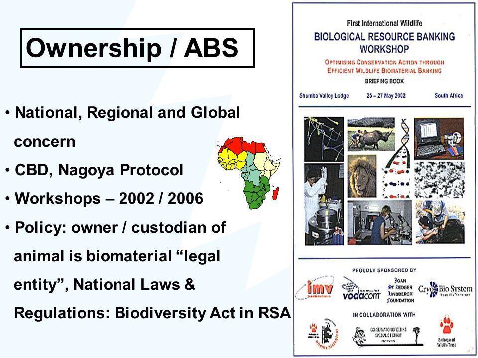 Ownership / ABS National, Regional and Global concern CBD, Nagoya Protocol Workshops – 2002 / 2006 Policy: owner / custodian of animal is biomaterial legal entity , National Laws & Regulations: Biodiversity Act in RSA