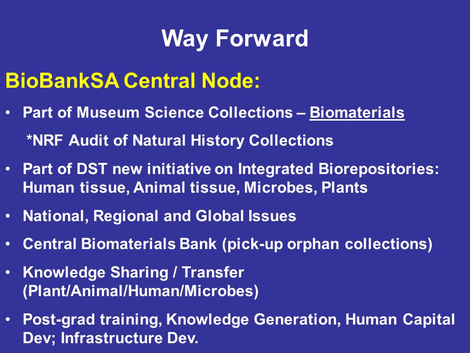 Way Forward BioBankSA Central Node: Part of Museum Science Collections – Biomaterials *NRF Audit of Natural History Collections Part of DST new initiative on Integrated Biorepositories: Human tissue, Animal tissue, Microbes, Plants National, Regional and Global Issues Central Biomaterials Bank (pick-up orphan collections) Knowledge Sharing / Transfer (Plant/Animal/Human/Microbes) Post-grad training, Knowledge Generation, Human Capital Dev; Infrastructure Dev.