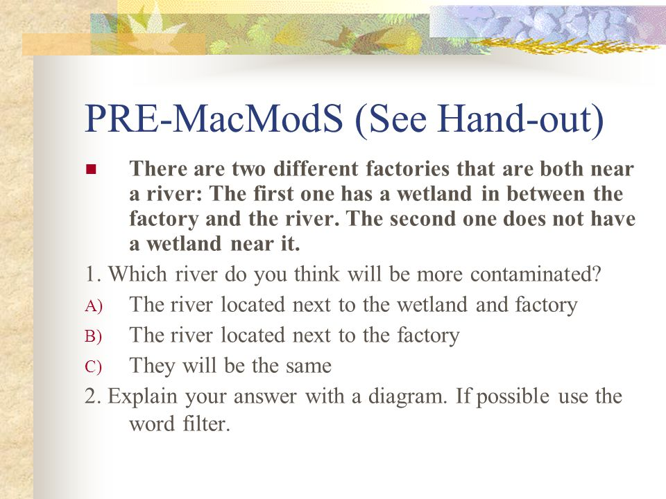 PRE-MacModS (See Hand-out) There are two different factories that are both near a river: The first one has a wetland in between the factory and the river.
