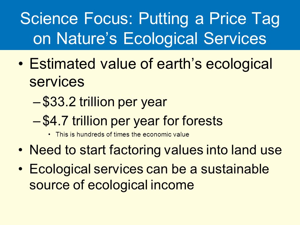 Science Focus: Putting a Price Tag on Nature's Ecological Services Estimated value of earth's ecological services –$33.2 trillion per year –$4.7 trill