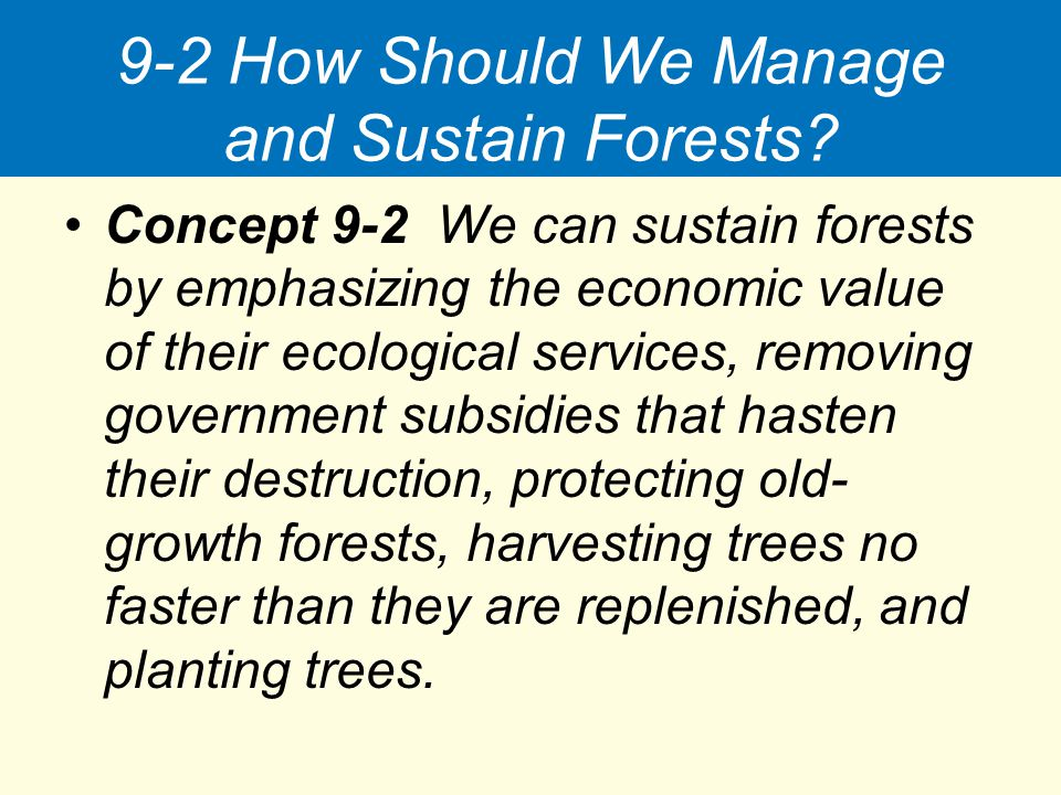 9-2 How Should We Manage and Sustain Forests? Concept 9-2 We can sustain forests by emphasizing the economic value of their ecological services, remov