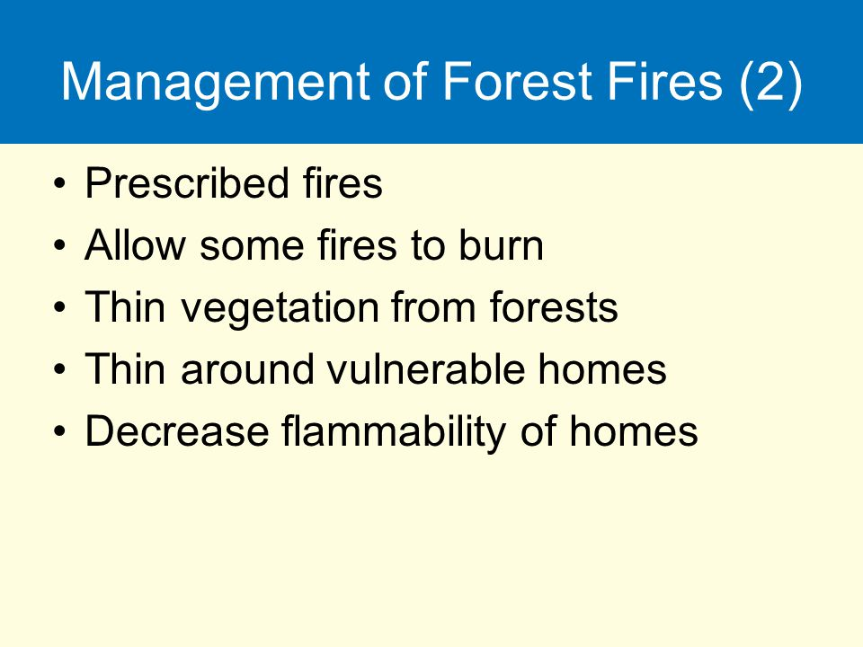 Management of Forest Fires (2) Prescribed fires Allow some fires to burn Thin vegetation from forests Thin around vulnerable homes Decrease flammabili