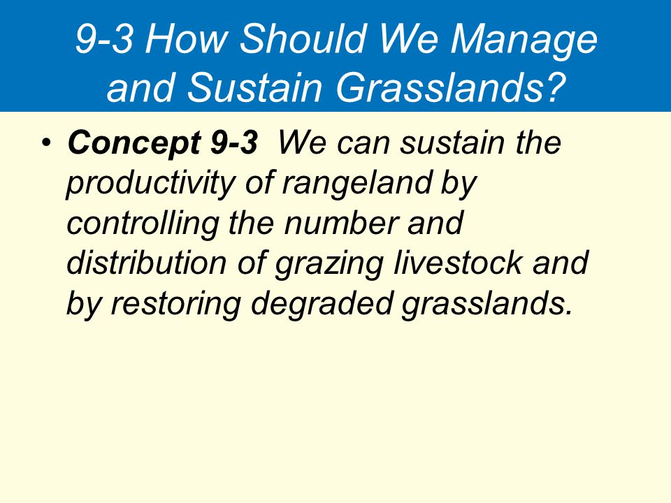 9-3 How Should We Manage and Sustain Grasslands? Concept 9-3 We can sustain the productivity of rangeland by controlling the number and distribution o