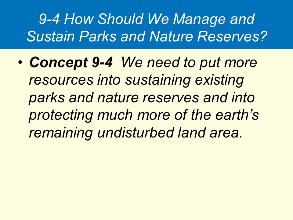 9-4 How Should We Manage and Sustain Parks and Nature Reserves? Concept 9-4 We need to put more resources into sustaining existing parks and nature re