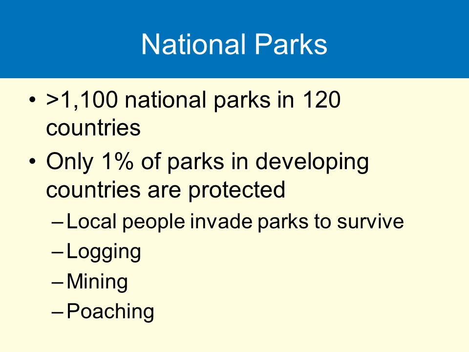National Parks >1,100 national parks in 120 countries Only 1% of parks in developing countries are protected –Local people invade parks to survive –Lo