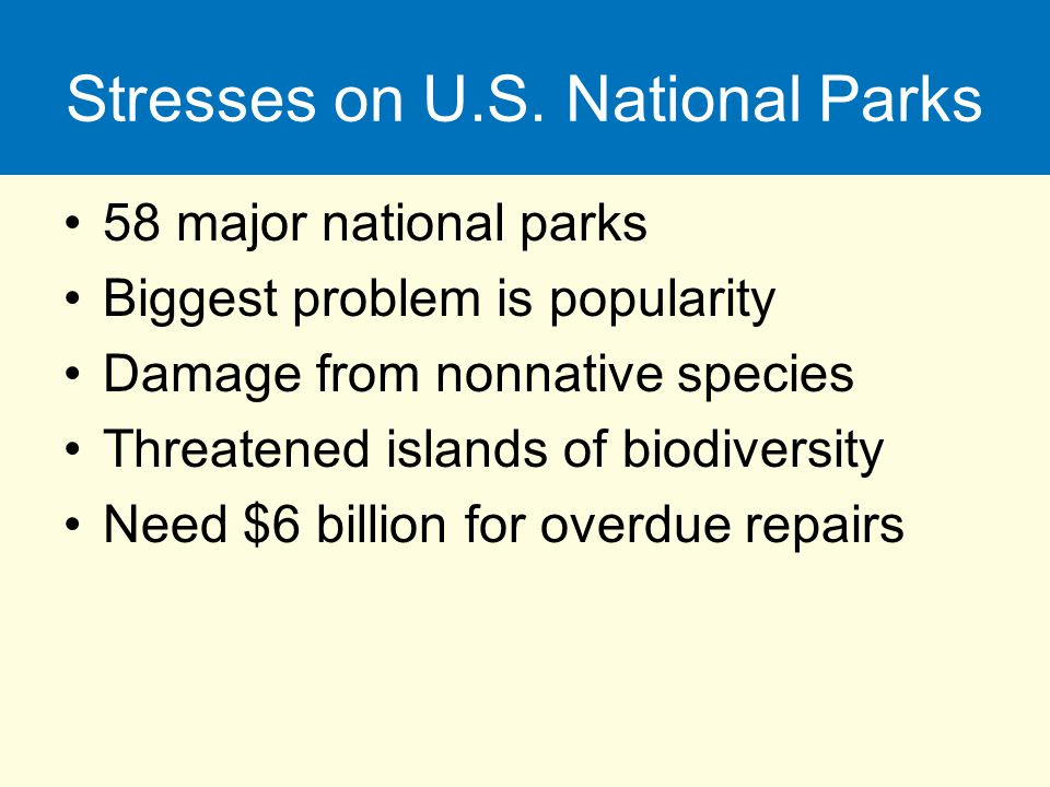 Stresses on U.S. National Parks 58 major national parks Biggest problem is popularity Damage from nonnative species Threatened islands of biodiversity