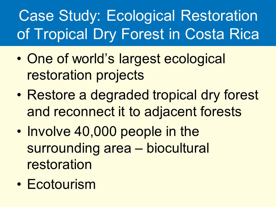 Case Study: Ecological Restoration of Tropical Dry Forest in Costa Rica One of world's largest ecological restoration projects Restore a degraded trop