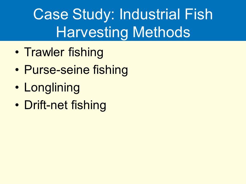 Case Study: Industrial Fish Harvesting Methods Trawler fishing Purse-seine fishing Longlining Drift-net fishing